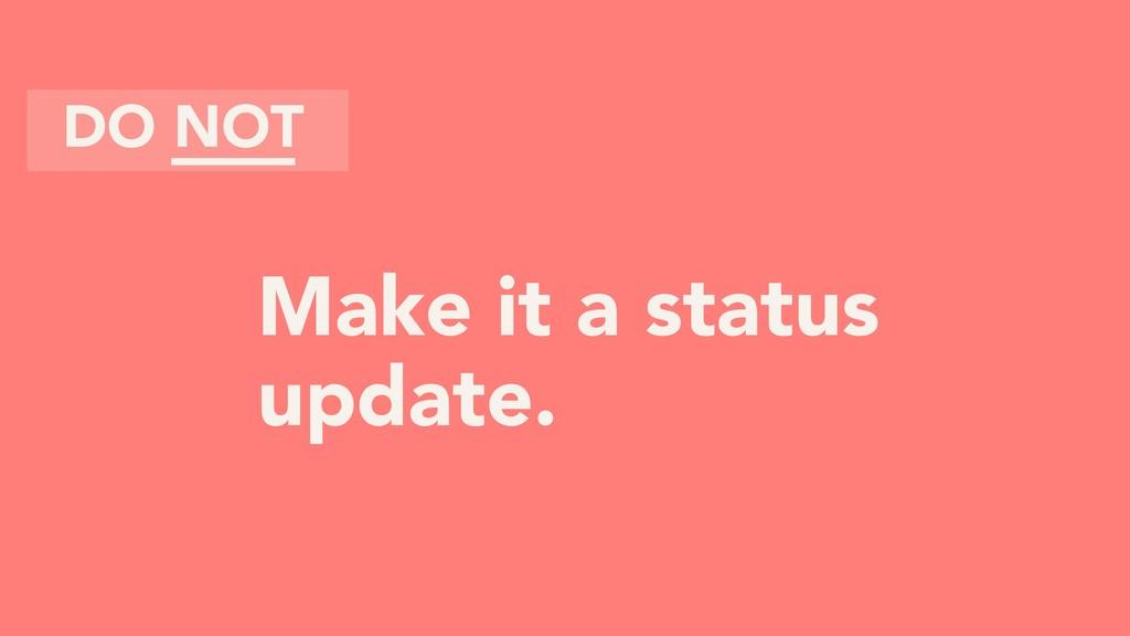 Make it a status update. DO NOT