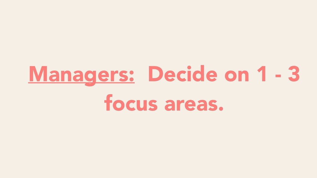 Managers: Decide on 1 - 3 focus areas.