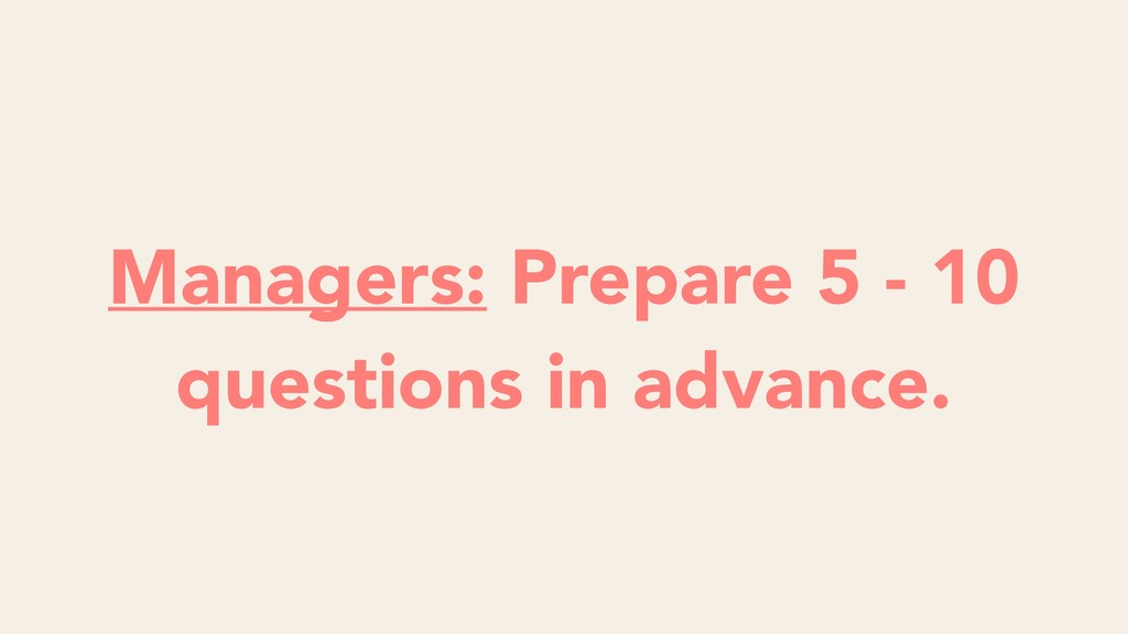 Managers: Prepare 5 - 10 questions in advance.
