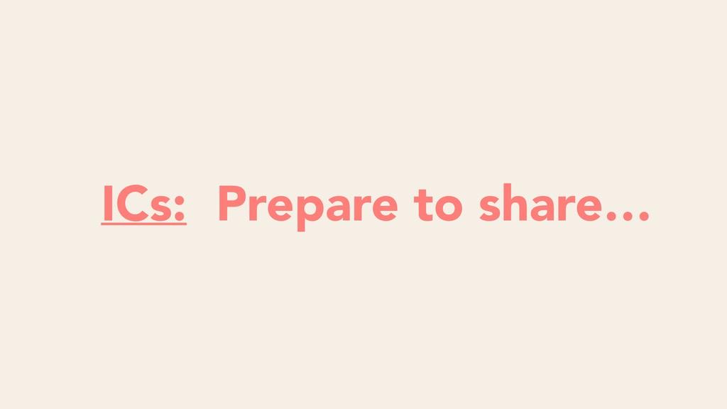ICs: Prepare to share…