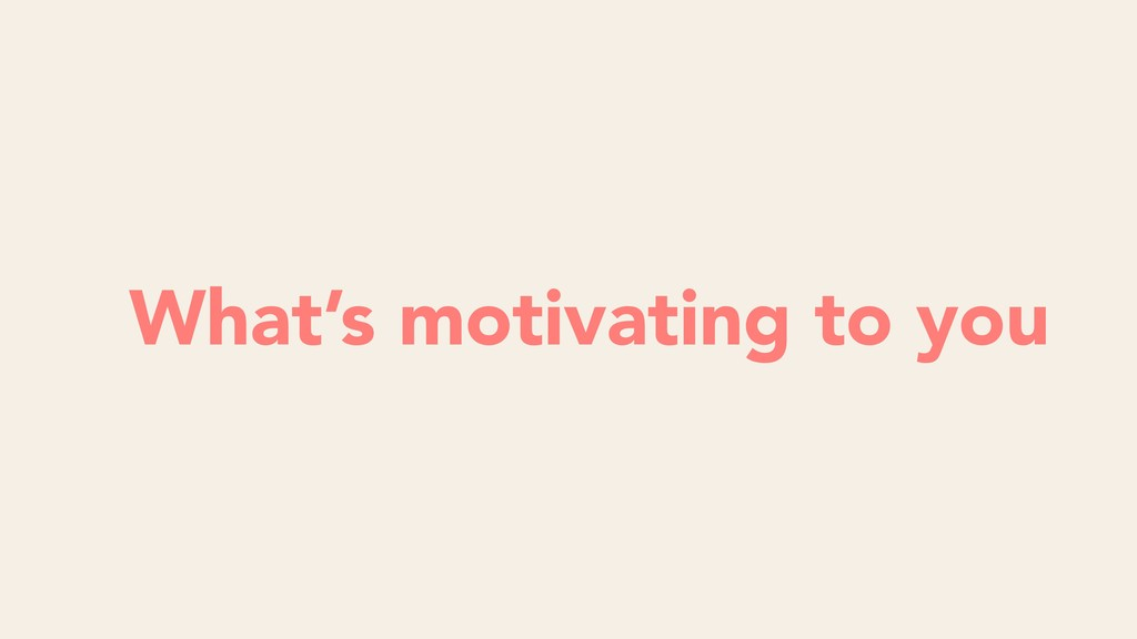 What's motivating to you
