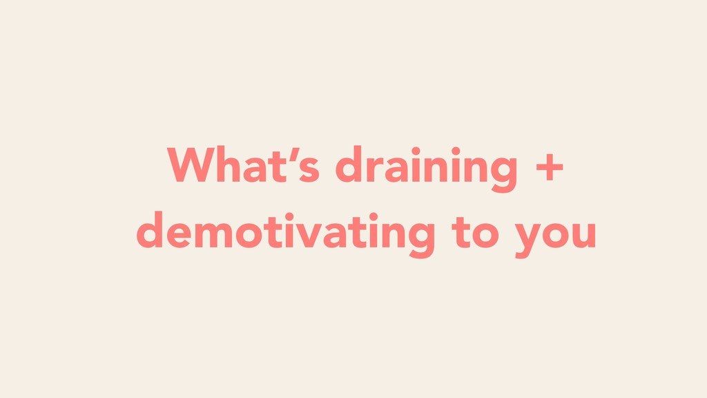 What's draining + demotivating to you