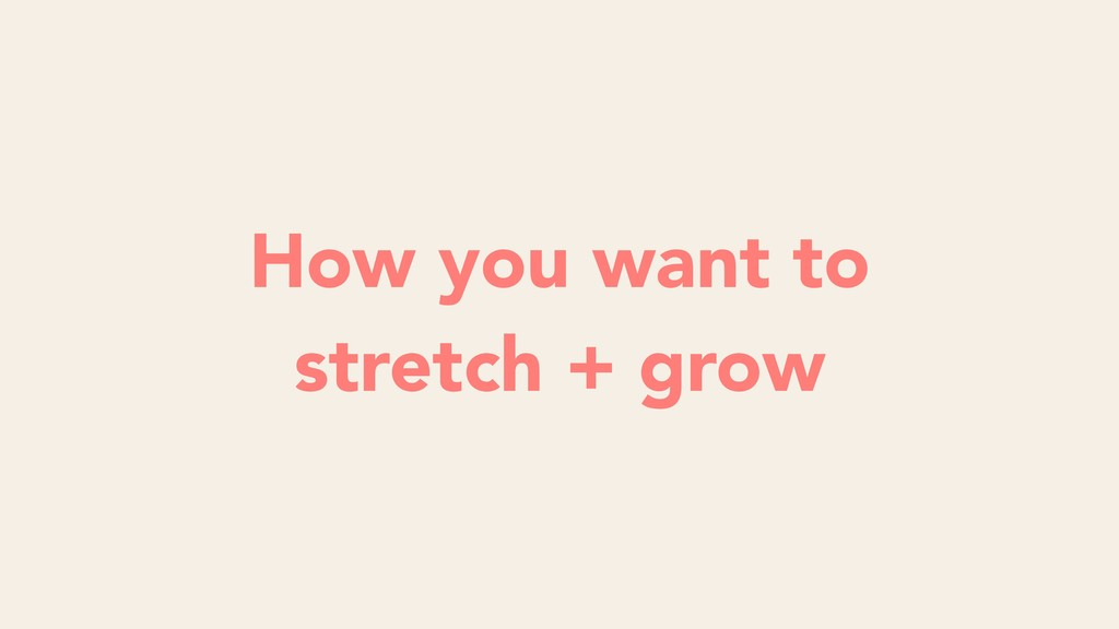 How you want to stretch + grow