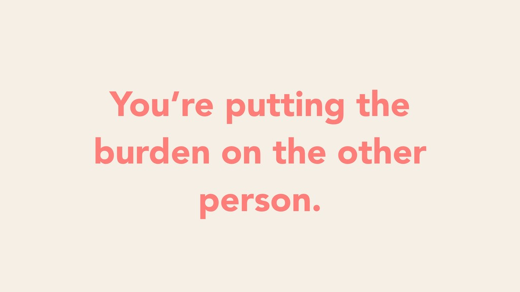 You're putting the burden on the other person.