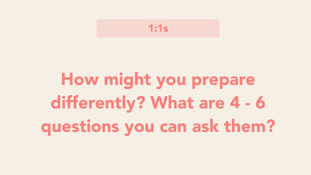 1:1s How might you prepare differently? What ar...