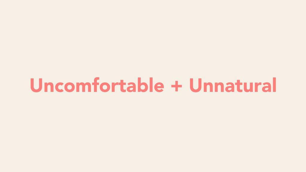 Uncomfortable + Unnatural