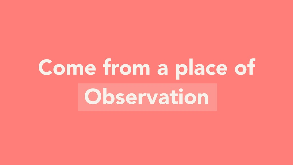 Come from a place of Observation