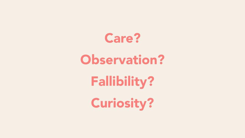 Care? Observation? Fallibility? Curiosity?