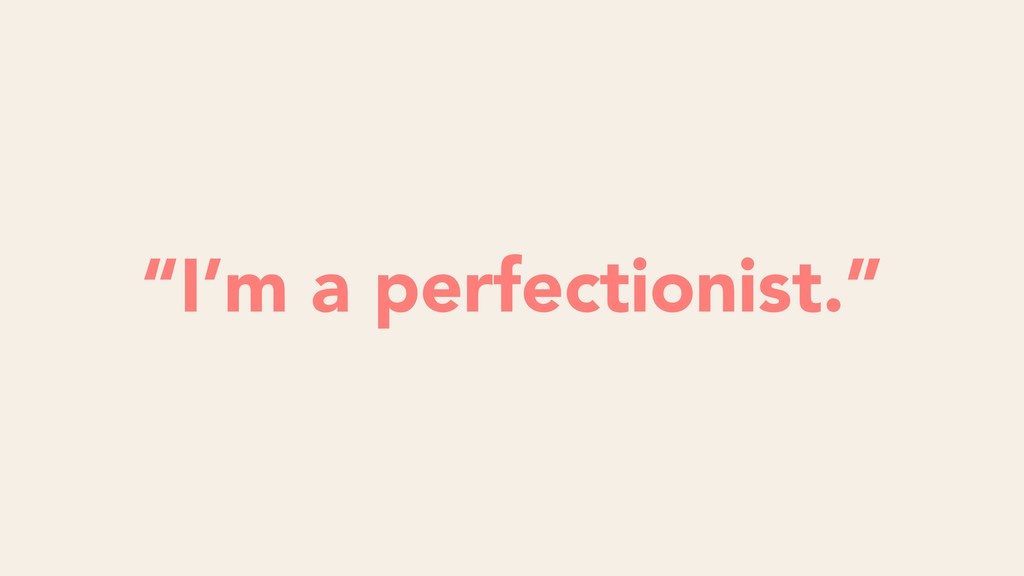"Futility ""I'm a perfectionist."""