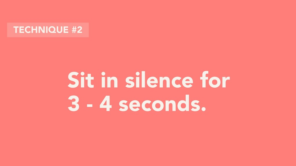 Sit in silence for 3 - 4 seconds. TECHNIQUE #2