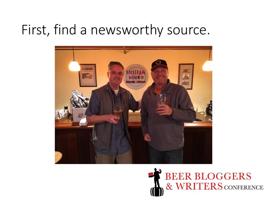 First, find a newsworthy source.