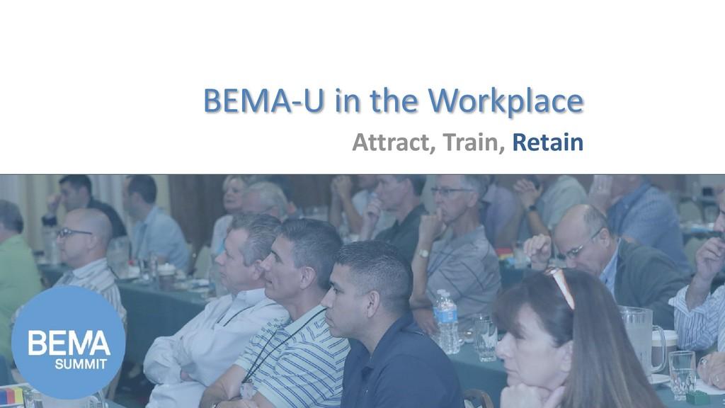 BEMA-U in the Workplace Attract, Train, Retain
