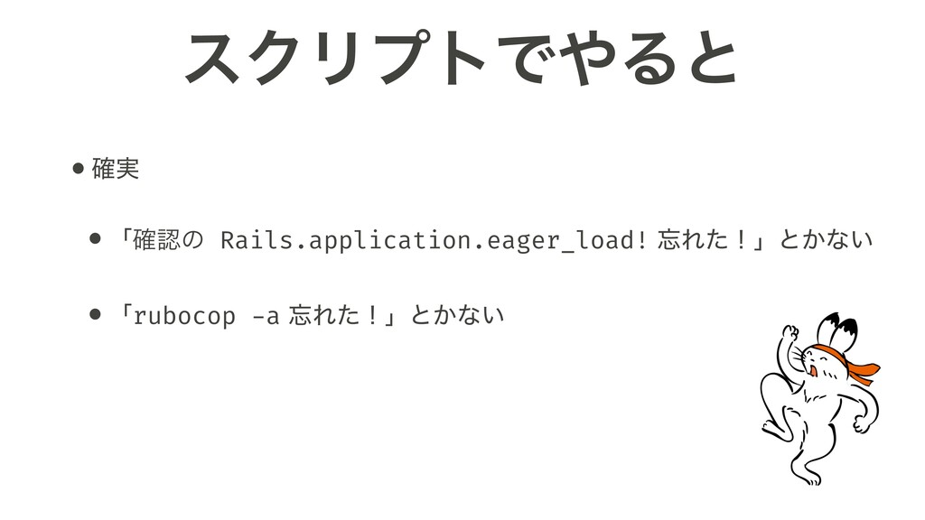 εΫϦϓτͰ΍Δͱ •࣮֬ •ʮ֬ೝͷ Rails.application.eager_loa...
