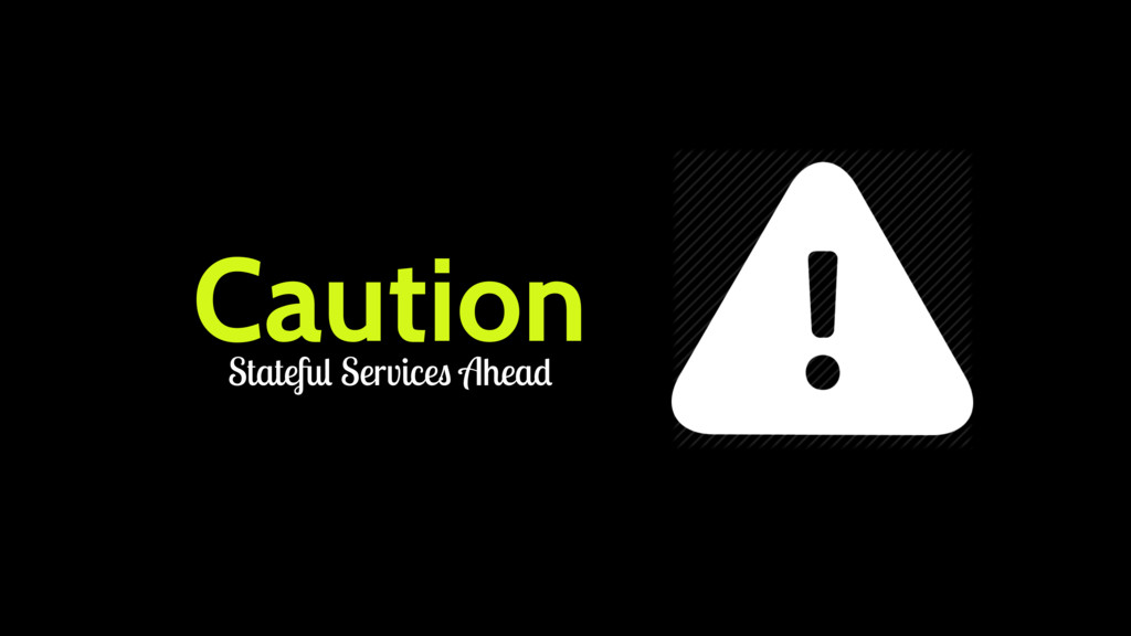 Caution Stateful Services Ahead