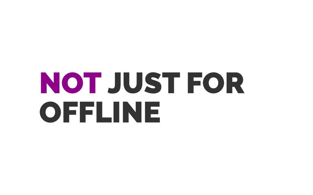 NOT JUST FOR OFFLINE