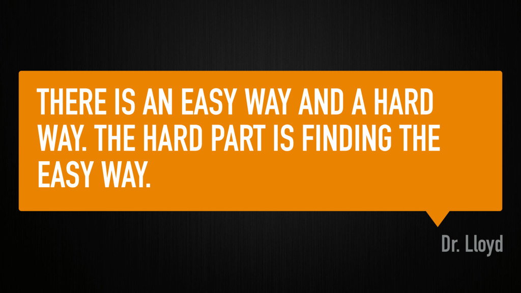 THERE IS AN EASY WAY AND A HARD WAY. THE HARD P...