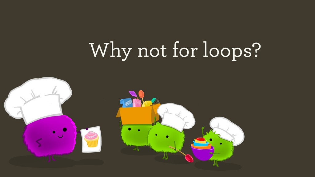 Why not for loops?