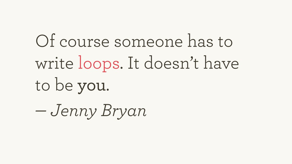 Of course someone has to write loops. It doesn'...