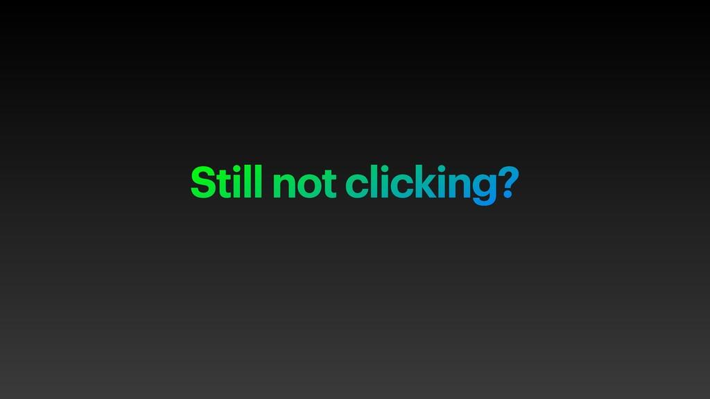 Still not clicking?