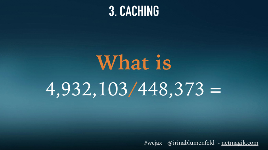 3. CACHING What is 4,932,103/448,373 = #wcjax @...