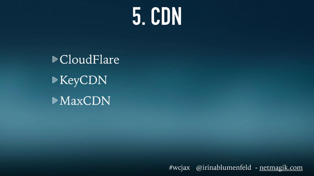 5. CDN CloudFlare KeyCDN MaxCDN #wcjax @irinabl...