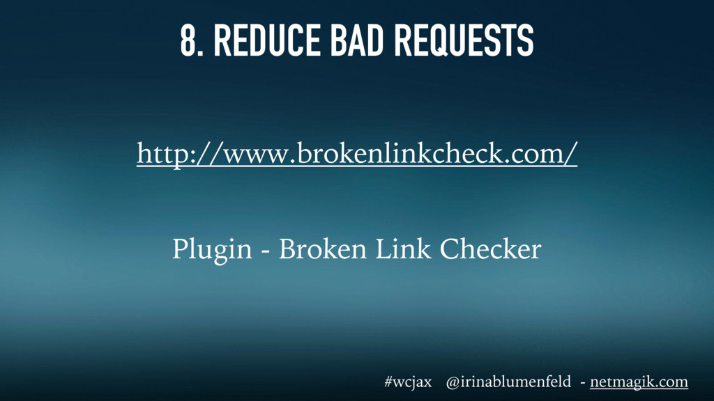 8. REDUCE BAD REQUESTS http://www.brokenlinkche...