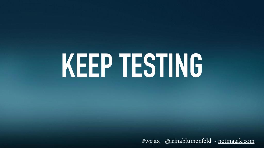 KEEP TESTING #wcjax @irinablumenfeld - netmagik...