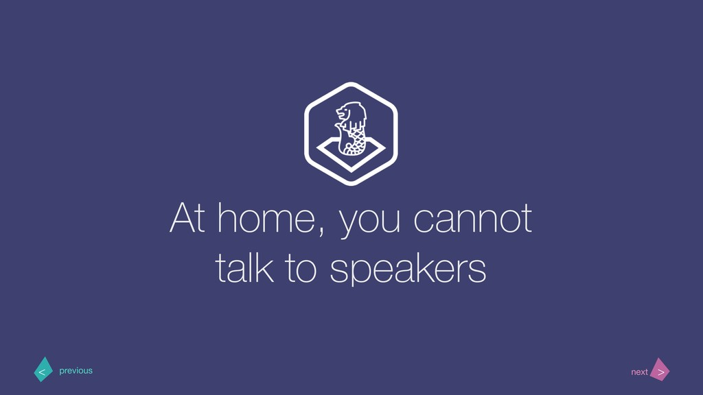 At home, you cannot talk to speakers > < next p...