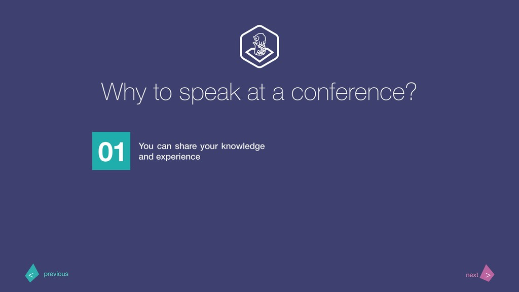 Why to speak at a conference? 01 You can share ...