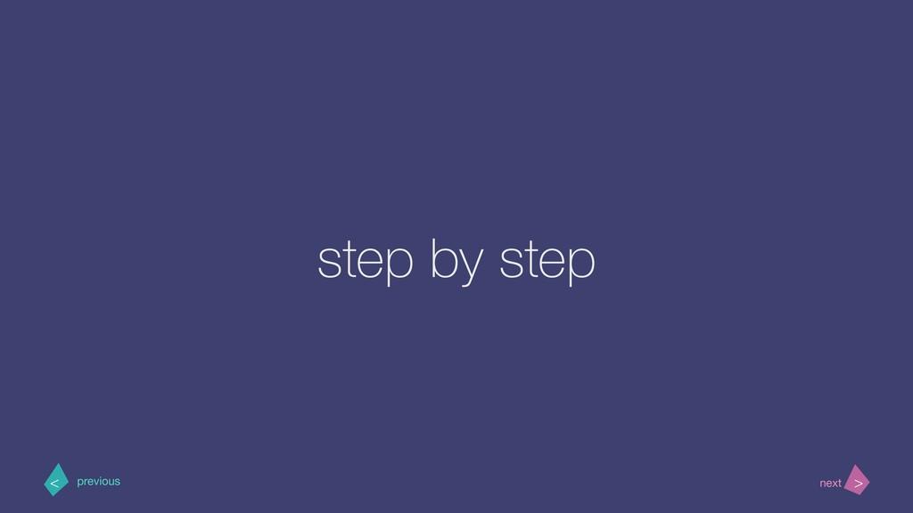 step by step > < next previous