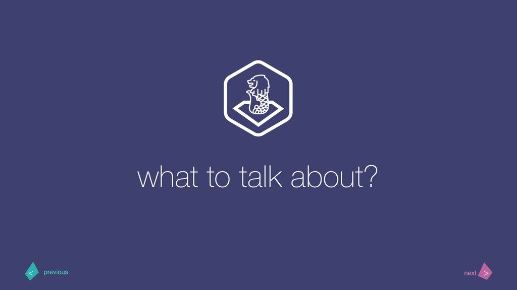 what to talk about? > < next previous