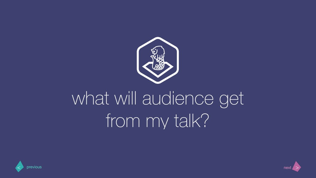 what will audience get from my talk? > < next p...