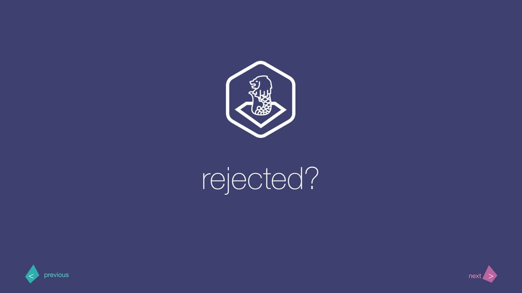 rejected? > < next previous