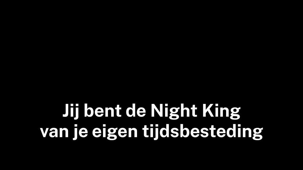 Jij bent de Night King van je eigen tijdsbested...