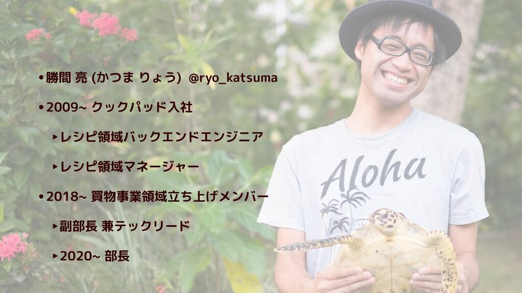 •勝間 亮 (かつま りょう) @ryo_katsuma •2009~ クックパッド入社 ‣レ...