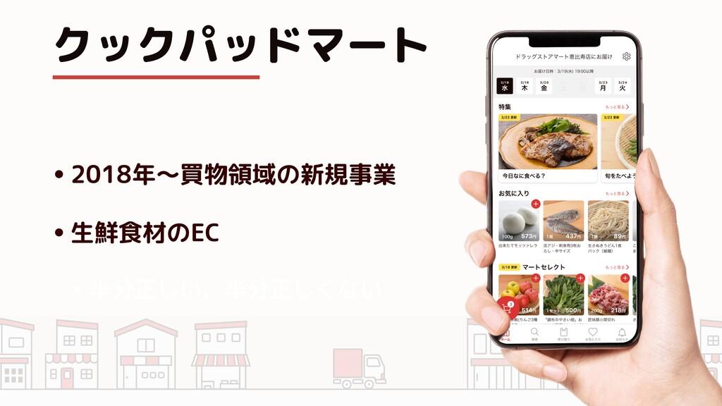 クックパッドマート •2018年〜買物領域の新規事業 •生鮮食材のEC ‣ 半分正しい、半分正...