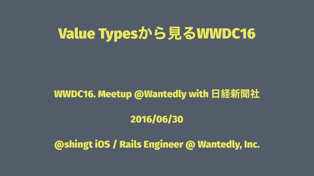 Value Types͔ΒݟΔWWDC16 ɹ WWDC16. Meetup @Wantedl...