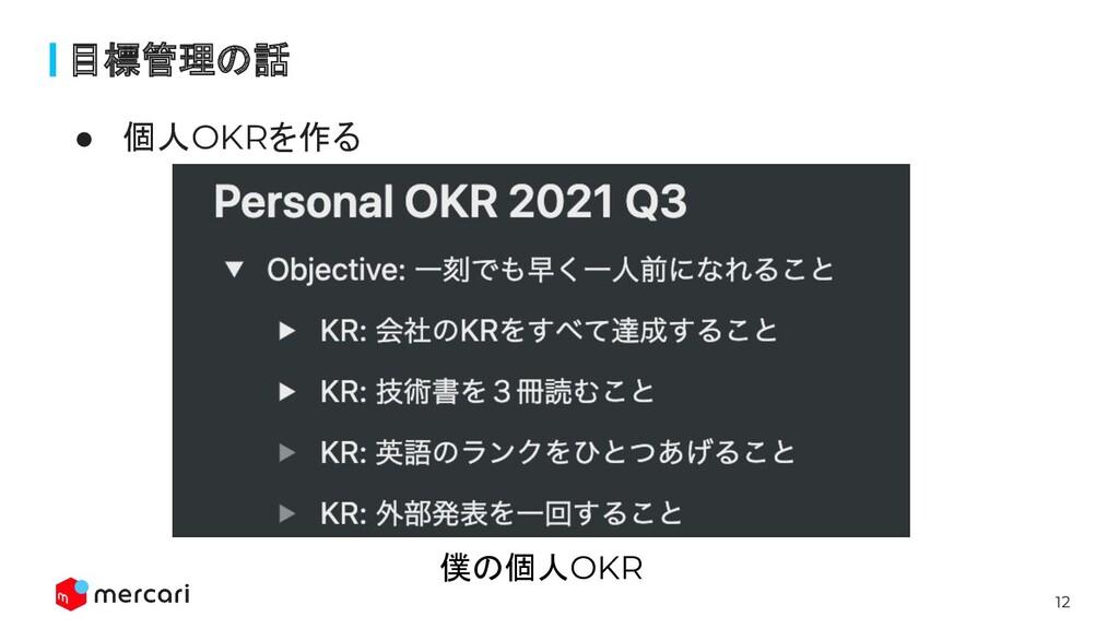 12 目標管理の話 ● 個人OKRを作る 僕の個人OKR