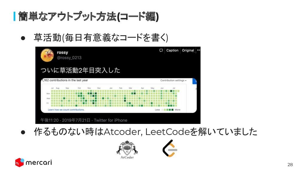 28 簡単なアウトプット方法(コード編) ● 草活動(毎日有意義なコードを書く) ● 作るもの...
