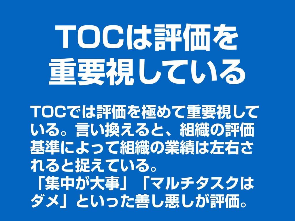 TOCは評価を 重要視している TOCでは評価を極めて重要視して いる。⾔い換えると、組織の評...