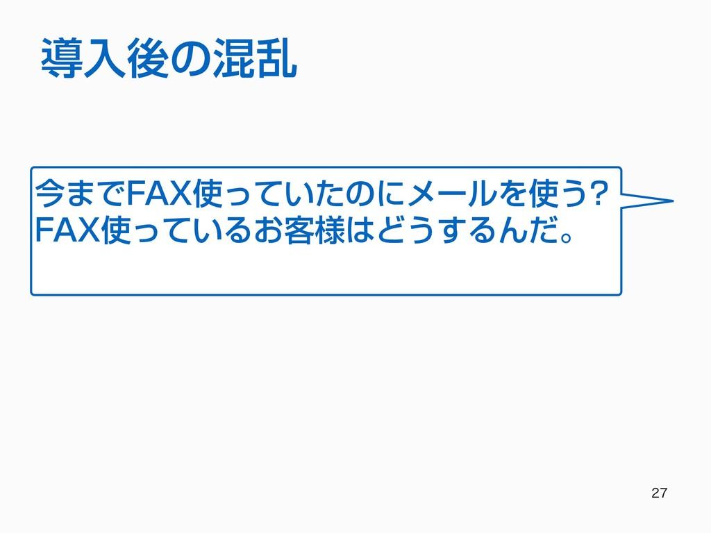 導⼊後の混乱 今までFAX使っていたのにメールを使う? FAX使っているお客様はどう...
