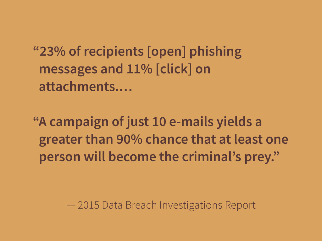 """23% of recipients [open] phishing messages and..."