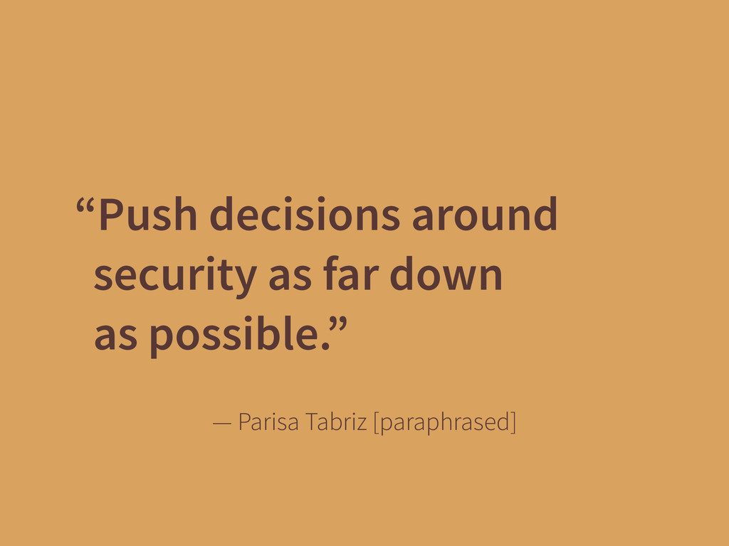 """Push decisions around security as far down 