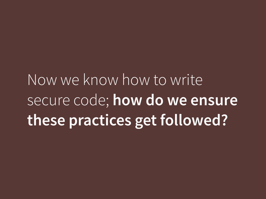 Now we know how to write secure code; how do we...