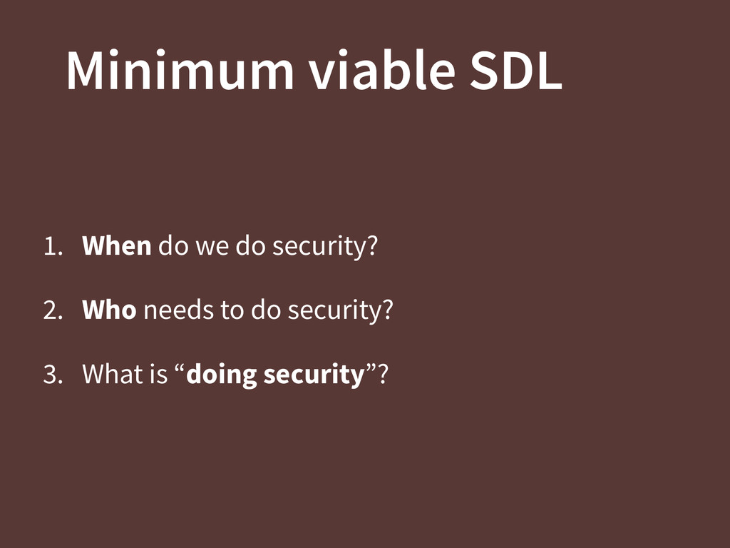 Minimum viable SDL 1. When do we do security? 2...