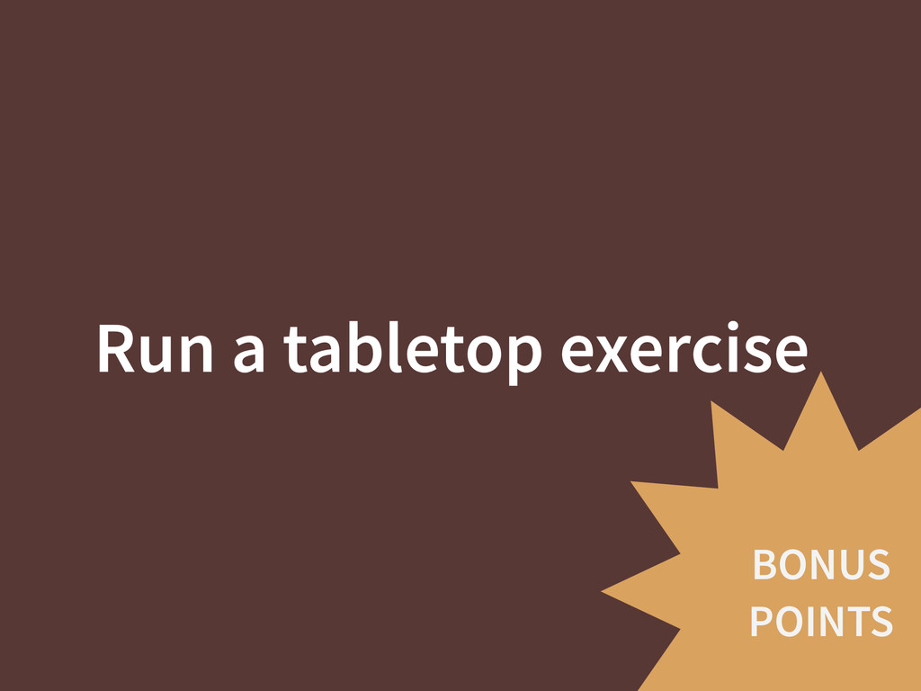 BONUS POINTS Run a tabletop exercise