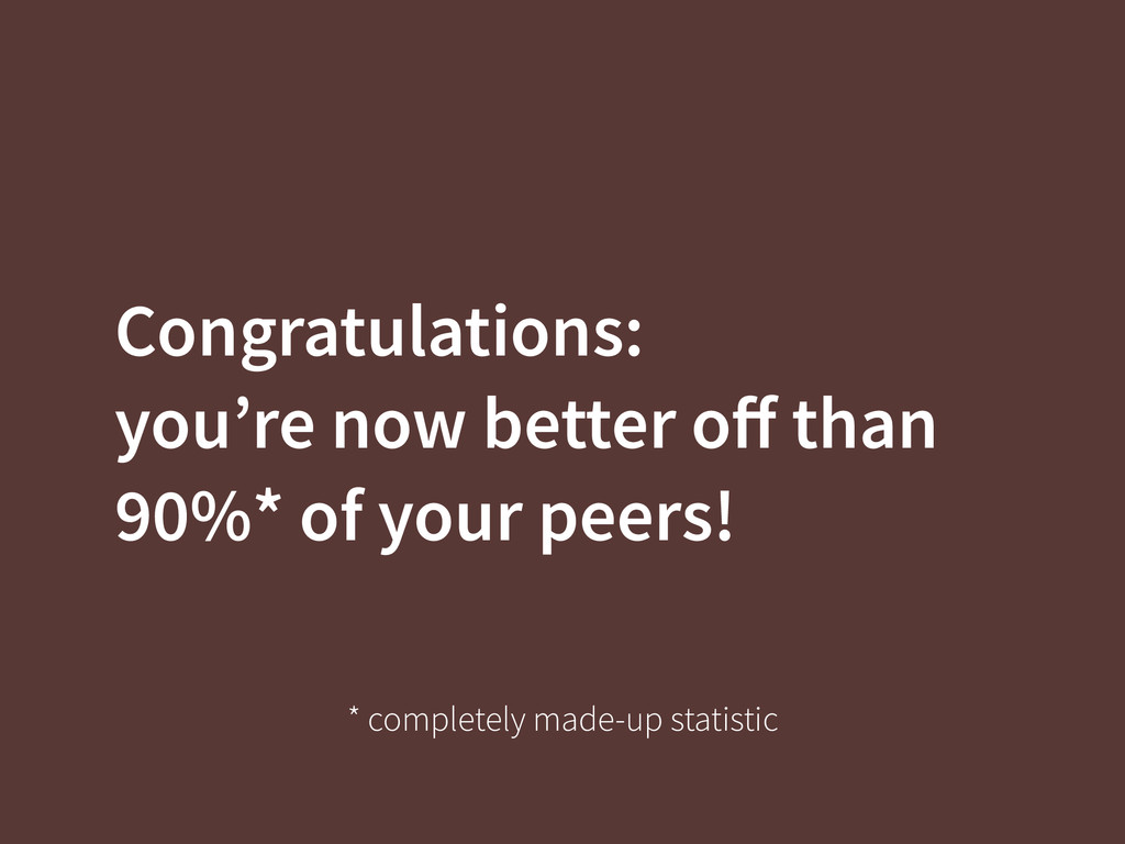 Congratulations: you're now better off than 90%*...