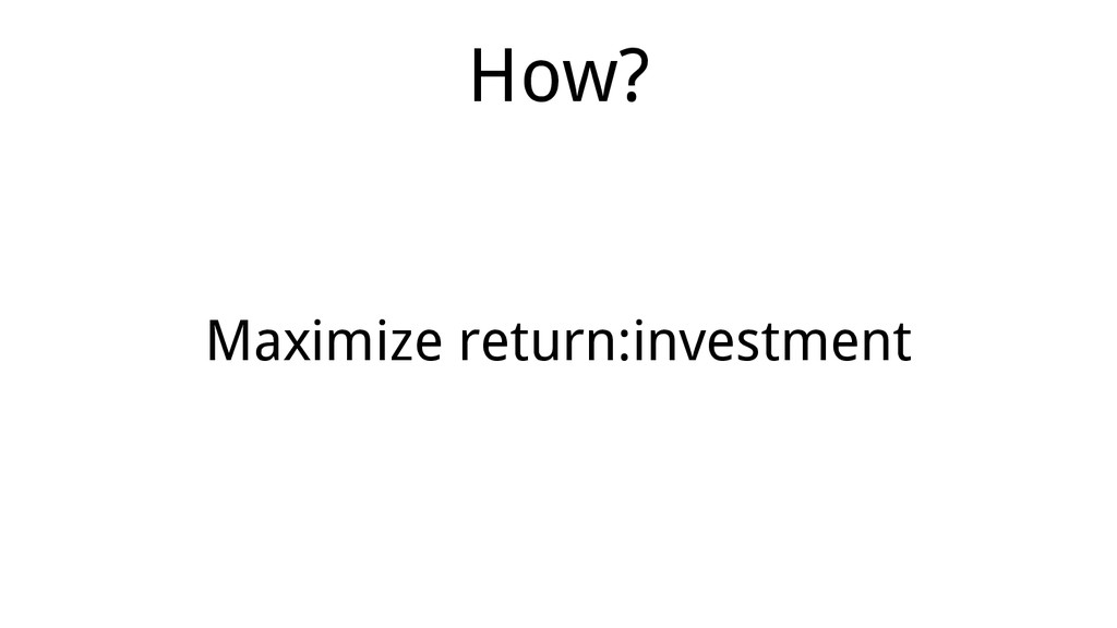 Maximize return:investment How?