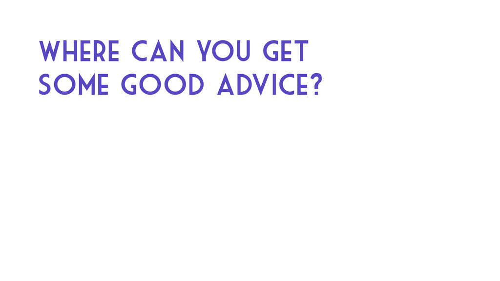 Where can you get some good advice?