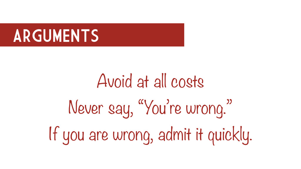 "ARGUMENTS Avoid at all costs Never say, ""You're..."